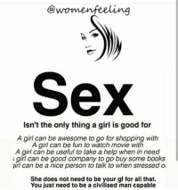 Books, Facts, and Girls: Sex  Isn't the only thing a girl is good for  A girl can be awesome to go for shopping with  A girl can be fun to watch movie with  A girl can be useful to take a help when in need  girl can be good company to go buy some books  irl can be a nice person to talk to when stressed o  She does not need to be your gf for all that.  You just need to be a civilised man capable Rp @womenfeeling sex girls goodgirls awseome shopping movies gallery books goodcompany stressfree truthbetold truestory facts ijs relationships relationshipquotes quotes tagfriends rt ✔✔✔✔✔ @womenfeeling @womenfeeling👣👣💝