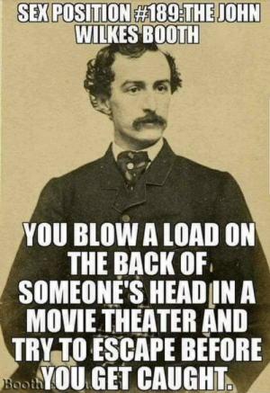 Right in the sockdologizing old man-trap!: SEX POSITION #189:THE JOHN  WILKES BOOTH  YOU BLOW A LOAD ON  THE BACK OF  SOMEONE'S HEAD IN A  MOVIE THEATER AND  TRY TO ESCAPE BEFORE  NooYOU GET CAUGHT.  Booth Right in the sockdologizing old man-trap!