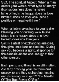 """Memes, Affirmation, and Affirmations: SEX, The spiritual Aspect. When a man  enters your womb, what type of energy  &consciousness does he have?  Is he bitter, is he happy, does he love  himself, does he love you? Is he a  positive or negative thinker?  When a lady makes love to you is she  blessing you or cursing you? Is she  bitter, is she happy, does she love  herself, does she love you?  Sex is a ritual of exchanging energies,  thoughts, emotions and spirits. During  sex you become a spiritual sponge for  the consciousness and energy of that  other person.  Each pump and thrust is an affirmation.  Are they draining your life force and  energy, or are they recharging, healing  and re-fueling your spirit? """"Be Mindful  Of The True Power Of Sex"""""""