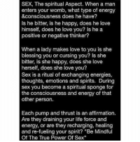 """Memes, Affirmation, and Affirmations: SEX, The spiritual Aspect. When a man  enters your womb, what type of energy  &consciousness does he have?  Is he bitter, is he happy, does he love  himself, does he love you? Is he a  positive or negative thinker?  When a lady makes love to you is she  blessing you or cursing you? Is she  bitter, is she happy, does she love  herself, does she love you?  Sex is a ritual of exchanging energies,  thoughts, emotions and spirits. During  sex you become a spiritual sponge for  the consciousness and energy of that  other person.  Each pump and thrust is an affirmation.  Are they draining your life force and  energy, or are they recharging, healing  and re-fueling your spirit  """"Be Mindful  Of The True Power Of Sex"""" From my bro 💯✨👁💥 Repost @mr_soulrebel"""