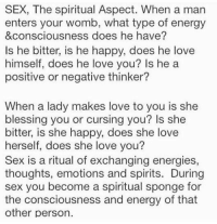 Memes, 🤖, and Sponge: SEX, The spiritual Aspect. When a man  enters your womb, what type of energy  &consciousness does he have?  Is he bitter, is he happy, does he love  himself, does he love you? Is he a  positive or negative thinker?  When a lady makes love to you is she  blessing you or cursing you? Is she  bitter, is she happy, does she love  herself, does she love you?  Sex is a ritual of exchanging energies,  thoughts, emotions and spirits. During  sex you become a spiritual sponge for  the consciousness and energy of that  other person.