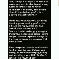 """Energy, Life, and Love: SEX, The spiritual Aspect. When a man  enters your womb, what type of energy  &consciousness does he have?  Is he bitter, is he happy, does he love  himself, does he love you? Is he a  positive or negative thinker?  When a lady makes love to you is she  blessing you or cursing you? Is she  bitter, is she happy, does she love  herself, does she love you?  Sex is a ritual of exchanging energies,  thoughts, emotions and spirits. During  sex you become a spiritual sponge for  the consciousness and energy of that  other person.  Each pump and thrust is an affirmation.  Are they draining your life force and  energy, or are they recharging, healing  and re-fueling your spirit? """"Be Mindful  Of The True Power Of Sex"""" Repost @mulatto_queen_13"""
