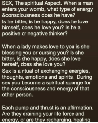 Energy, Life, and Love: SEX, The spiritual Aspect. When a man  enters your womb, what type of energy  &consciousness does he have?  Is he bitter, is he happy, does he love  himself, does he love you? Is he a  positive or negative thinker?  When a lady makes love to you is she  blessing you or cursing you? Is she  bitter, is she happy, does she love  herself, does she love you?  Sex is a ritual of exchanging energies,  thoughts, emotions and spirits. During  sex you become a spiritual sponge for  the consciousness and energy of that  other person.  Each pump and thrust is an affirmation.  Are they draining your life force and  energy, or are they recharging, healing Sex is indeed POWERFUL its energy exchanging its soooo much to sex so take your time and fully get to know a person my loves esp my young ladies and young men.. whats the rush sex will be there its not going anywhere choices respectyourbodies soulties exchangingenergy awesome post from ~~> @shayk311