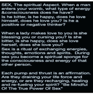 """Energy, Life, and Love: SEX, The spiritual Aspect. When a man  enters your womb, what type of energy  &consciousness does he have?  Is he bitter, is he happy, does he love  himself, does he love you? Is he a  positive or negative thinker?  When a lady makes love to you is she  blessing you or cursing you? Is she  bitter, is she happy, does she love  herself, does she love you?  Sex is a ritual of exchanging energies,  thoughts, emotions and spirits. During  sex you become a spiritual sponge for  the consciousness and energy of that  other person  Each pump and thrust is an affirmation  Are they draining your life force and  energy, or are they recharging, healing  and re-fueling your spirit? """"Be Mindful  Of The True Power Of Sex"""" higherprospective - Hash Tags - Deskgram"""