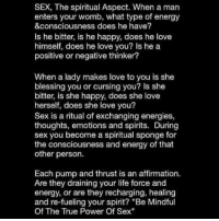 """Energy, Marriage, and Memes: SEX, The spiritual Aspect. When a man  enters your womb, what type of energy  &consciousness does he have?  Is he bitter, is he happy, does he love  himself, does he love you? Is he a  positive or negative thinker?  When a lady makes love to you is she  blessing you or cursing you? Is she  bitter, is she happy, does she love  herself, does she love you?  Sex is a ritual of exchanging energies,  thoughts, emotions and spirits. During  sex you become a spiritual sponge for  the consciousness and energy of that  other person.  Each pump and thrust is an affirmation.  Are they draining your life force and  energy, or are they recharging, healing  and re-fueling your spirit? """"Be Mindful  Of The True Power Of Sex"""" This is why God ordained sex for marriage...When you have sex with someone, you never know what kind of spirits, emotional hurt, damaging thoughts, and etc. that they are exchanging with you. God's desire is for you to guard your heart and protect your spirit by waiting on the man or woman that He will send you. That person will build you up, encourage you, make you feel loved, wanted, desired, refueled, and complimented. Yes, the wait is hard but it's worth the reward in the end! guardyourheart"""
