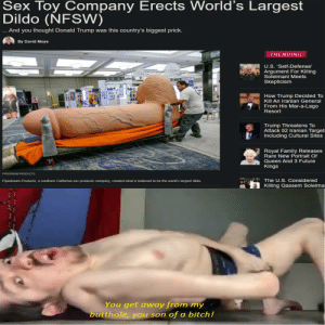 monster dildo: Sex Toy Company Erects World's Largest  Dildo  (NFSW)  .. And you thought Donald Trump was this country's biggest prick.  By David Moye  TRENDING  U.S. 'Self-Defense'  Argument For Killing  Soleimani Meets  CALEAKS  Skepticism  How Trump Decided To  Kill An Iranian General  From His Mar-a-Lago  Resort  Trump Threatens To  Attack 52 Iranian Target:  Including Cultural Sites  Royal Family Releases  Rare New Portrait Of  Queen And 3 Future  Kings  PIPEDREAM PRODUCTS  The U.S. Considered  Pipedream Products, a southern California sex products company, created what is believed to be the world's largest dildo.  Killing Qassem Soleimai  oNonnetnonom ouna  You get away from my  butthole, you son of a bitch! monster dildo