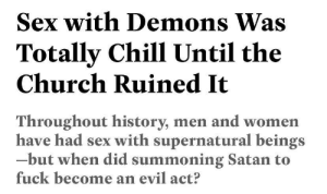 Chill, Church, and Sex: Sex with Demons Was  Totally Chill Until the  Church Ruined It  Throughout history, men and women  have had sex with supernatural beings  -but when did summoning Satan to  fuck become an evil act? aireemacpherson:over here sharing the content