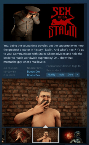 Stalin is my lover: SEX  with  STAGM  You, being the young time traveler, get the opportunity to meet  the greatest dictator in history - Stalin. And what's next? It's up  to you! Communicate with Stalin! Share advices and help the  leader to reach worldwide supremacy! Or... show that  mustache guy what's real love is!  Popular user-defined tags for  No user revi...  ALL REVIEWS:  this product:  Boobs Dev  DEVELOPER:  Nudity  Indie  Gore  Boobs Dev  PUBLISHER: Stalin is my lover