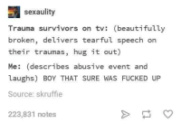 Exactly how I explain it: sexaulity  Trauma survivors on tv: (beautifully  broken, delivers tearful speech on  their traumas, hug it out)  Me: (describes abusive event and  laughs) BOY THAT SURE WAS FUCKED UP  Source: skruffie  223,831 notes Exactly how I explain it