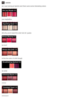 Chillys: sexioto  so i was looking at lipstick and there were some interesting colors  Are you Ready 625  yes maybelline  Sparkling Sand 740  idk why you'd need this color but ok i guess  Always Blazing 031  ol me 2  Always Hot Chili 135  is this the color of chilli though  Breathtaking Apricot 005  ok what  Unlimited Raisin 050  ???2?  Constant Toast 136  ??22???2
