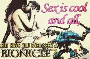 Well? Have you?! by OldManoftheNorth FOLLOW 4 MORE MEMES.: Sexis cool  and ah  BUT HAVE YOU EVER SEEN A  BIONICLE? Well? Have you?! by OldManoftheNorth FOLLOW 4 MORE MEMES.