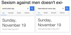 🚽 International 🚽 Toilet 🚽 Day🚽: Sexism against men doesn't exi-  world toilet day  international mens day  ALL  IMAGES  NEWS  VIDEOSM  ALL  NEWS  IMAGES  VIDEOS  M  Sunday,  Sunday,  November 19  November 19  World Toilet Day 2017  International Men's Day 2017 🚽 International 🚽 Toilet 🚽 Day🚽