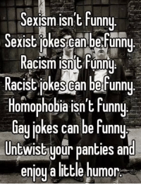 THIS: Sexism isnt Funny  exist kescanbefunny  Racism isnit runny  Racist jokes Can be funny  Homophobia isn't Funny  ay jokes can be funny  Untwist your panties and  enjoy a little humor THIS