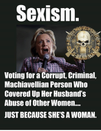My idea of being sexist is judging someone on their gender, not the content of their character.  - Metal Law: Sexism  Voting for a Corrupt, Criminal,  Machiavellian Person Who  Covered Up Her Husband's  Abuse of Other Women.  JUST BECAUSE SHE'S AWOMAN. My idea of being sexist is judging someone on their gender, not the content of their character.  - Metal Law