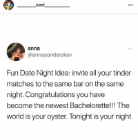 Anna, Tinder, and Bachelorette: sext  anna  @annasonderskov  Fun Date Night ldea: invite all your tinder  matches to the same bar on the same  night. Congratulations you have  become the newest Bachelorette!!! The  world is your oyster. Tonight is your night @_________sext____________ follow my bff @_________sext____________ @_________sext____________ @_________sext____________ @_________sext____________ she's the best 💖