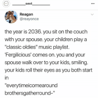 """Children, Music, and Couch: sext  e0.  Reagan  @reayonce  the year is 2036. you sit on the couch  with your spouse. your children play a  """"classic oldies"""" music playlist.  Fergilicious' comes on. you and your  spouse walk over to your kids, smiling.  your kids roll their eyes as you both start  in  """"everytimeicomearound  brothersgatherround-"""" Follow my kween @_________sext____________ @_________sext____________ @_________sext____________ @_________sext____________ @_________sext____________ @_________sext____________"""