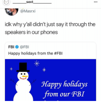 Fbi, Say It, and Happy: sext  @Masrxi  idk why y'all didn't just say it through the  speakers in our phones  FBI@FBI  Happy holidays from the #FBI  Happy holidays  from our FBI Follow my gf... @_________sext____________ @_________sext____________ @_________sext____________ @_________sext____________ @_________sext____________ @_________sext____________