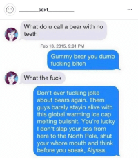 Alive, Ass, and Bitch: sext  What do u call a bear with no  teeth  Feb 13, 2015, 9:01 PM  Gummy bear you dumb  fucking bitch  What the fuck  Don't ever fucking joke  about bears again. Them  guys barely stayin alive with  this global warming ice cap  melting bullshit. You're lucky  I don't slap your ass from  here to the North Pole, shut  your whore mouth and think  before you soeak, Alyssa.