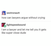 "Arguing, Crying, and Dude: sextronautt  how can lawyers argue without crying  lightspeedsound  I am a lawyer and let me tell you It gets  like super close dude ""Ur honor the defense attorney is ugly"" Me: (choking) you really think that?"