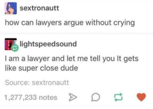Arguing, Crying, and Dude: sextronautt  how can lawyers argue without crying  lightspeedsound  I am a lawyer and let me tell you It gets  like super close dude  Source: sextronautt  1,277,233 notes Taken from r/memes