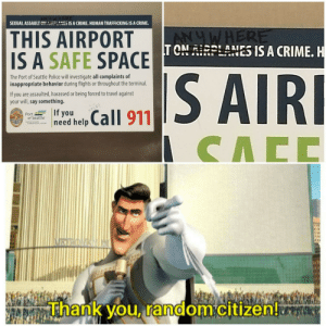 Saw a thing at the airport via /r/wholesomememes https://ift.tt/31VBdBF: SEXUAL ASSAULT CNRLANES IS A CRIME. HUMAN TRAFFICKING IS A CRIME  THIS AIRPORT  IS A SAFE SPACE TONRPLANES IS A CRIME. H  ANUWHERE  S AIRI  The Port of Seattle Police will investigate all complaints of  inappropriate behavior during flights or throughout the terminal  If you are assaulted, harassed or being forced to travel against  your will,say something.  If you  need help  Call 911  HELP  Port  of Seattle  CACC  VRYROAN  Thank you, random citizen! Saw a thing at the airport via /r/wholesomememes https://ift.tt/31VBdBF