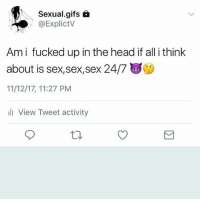 7/11, Head, and Lmao: Sexual.gifs 6  @ExplictV  Ami fucked up in the head if all i think  about is sex,sex,sex 24/7  11/12/17, 11:27 PM  l View Tweet activity Am i the only one LMAO
