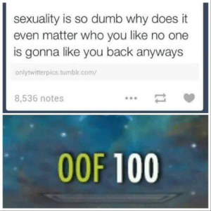 Anaconda, Dank, and Dumb: sexuality is so dumb why does it  even matter who you like no one  is gonna like you back anyways  onlytwitterpics.tumblr.com/  8,536 notes  OOF 100 big OOF by F4ST7 MORE MEMES