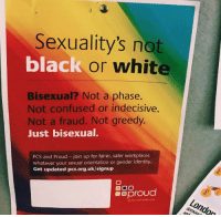 Confused, Black, and Black or White: Sexuality's not  black or white  Bisexual? Not a phase.  Not confused or indecisive  Not a fraud. Not greedy.  Just bisexual.  PCS and Proud - join up for fairer, safer workplaces  whatever your sexual orientation or gender identity.  Get updated pcs.org.uk/signup  8Sproud reminder