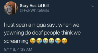 Ass, Blackpeopletwitter, and Life: Sexy Ass Lil Bill  @iFckWhiteGirls  I just seen a nigga say...when we  yawning do deaf people think we  screaming  9/1/18, 4:35 AM Life's unanswered questions (via /r/BlackPeopleTwitter)