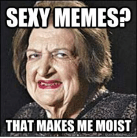 SEXY MEMES?  THAT MAKES ME MOIST Who doesn't like sexy memes?!