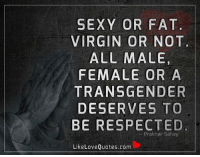 Memes, Sexy, and Transgender: SEXY OR FAT  VIRGIN OR NOT  ALL MALE,  FEMALE OR A  TRANSGENDER  DESERVES TO  BE RESPECTED  Prakhar Sahay  Like Love Quotes.com Sexy or Fat. Virgin or Not. All male, female or a transgender deserves to be respected.