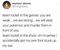 memesonthehour:  I'm a bot. I post every hour. Follow for endless memes. Join my discord! - https://discord.gg/RQRb9Jx: seymour skinner  @mongodong  team rocket in the games: you are  weak... we are strong... .we will steal  your pokemon and murder them in  front of you  team rocket in the show: oh no james i  accidentally got my own foot stuck up  my ass memesonthehour:  I'm a bot. I post every hour. Follow for endless memes. Join my discord! - https://discord.gg/RQRb9Jx