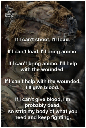 Memes, Help, and 🤖: SFA  Chapter 60  Tampa Bay  If I can't shoot, I'Il load.  If I can't load, I'll bring ammo.  If I can't bring ammo, l'll help  with the wounded  If l can't help with the wounded,  I'll give blood  If I can't give blood, I'nm  probably dead,  so strip my body of what you  need and keep fighting you'd find me in a pile of spent brass & hand grenade pins...