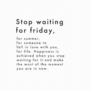 Fall, Friday, and Life: Sfop waifing  for friday,  for sum mer  for someone to  fall in love with you,  for life. Happiness is  a chieved when you stop  waiting for it and make  the most of the moment  you are in now