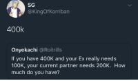 Blackpeopletwitter, Fuck, and Outta: SG  @KingOfKorriban  400k  Onyekachi @Roitrills  If you have 400K and your Ex really needs  100K, your current partner needs 200K. How  much do you have? <p>Fuck outta here (via /r/BlackPeopleTwitter)</p>
