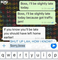 Memes, Shut Up, and Sorry: SGAG  Boss, l'll be slightly late  today.  9:29 AM  Boss, I'll be slightly late  today because got traffic  jam!  9:30 AM  If you know you'll be late  you should have left home  earlier!  9:31 AMC  SHUT UP LAH, HOW I KNOW?  Sorry,boss  +  q w e r ty ui o Sometimes I really wish I could reply what I really want to say!