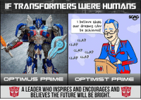 Future, Memes, and Sorry: SGAG  I believe that  our dreams CAN  e achieved  CLAP  CLAP  CLAP CLAT  CLAP CLAP  OP TIMUS PRIMEOPTIMIST PRIME  A LEADERWHO INSPIRES ANDENCOURAGES AND  BELIEVES THE FUTURE WILL BE BRIGHT.  I If Transformers were human… this is what we'd imagine them to be! Tag a friend and tell us what Transformer character is he or she to you, and stand a chance to be one of the 10 lucky winners to win a Transformers The Last Knight Premier Deluxe Toy! sp *Apologies for the error, Barricade is a Decepticon and Dragonstorm is an autobot. Sorry for the mix up!