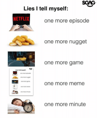 Meme, Memes, and Netflix: SGAG  Lies I tell myself:  NETFLIX  one more episode  one more nugget  MCTORY!  one more game  seto  Lies I tell myself:  one more episode  one more nugget  one more game  one more meme  one more meme  one more minute  one more minute Why you always lying...