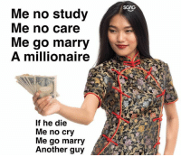 Memes, 🤖, and Another: SGAG  Me no Study  Me no care  Me go marry  A millionaire  If he die  Me no cry  Me go marry  Another guy Share this with someone whom you think would find this quote useful! 🤑🤑
