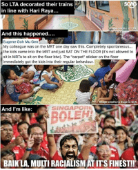 """Memes, Saw, and Home: SGAG  So LTA decorated their trains  in line with Hari Raya...  mage credits to LTA  And this happened.  Eugene Gah Mu Gen  My colleague was on the MRT one day saw this. Completely spontaneous...  the kids came into the MRT and just SAT ON THE FLOOR (it's not allowed to  sit in MRTs to sit on the floor btw). The """"carpet"""" sticker on the floor  immediately got the kids into their regular behaviour.  Image credits to Eugene Goh  And I'm like:  SINGAPORE  BOLEH  BAIKLA, MULTI RACIALISM AT IT'S FINEST!! Making people truly feel at home :)"""