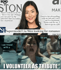 😍😍😍 Oh and she made S$8.8m last year.: SGAG  STON  MAK  There's nobody in my life  - this is very sad. Perhaps  you can put it in the  interview that I'm looking  for a boyfriend  There's a lot of travelling  with my job and I cant  say to a boyfriend,  Please wait for me, I  have to go on a job  Supermodel Liu Wen looking for romance  Image: The Cut  bb pls  i can travel  with u  i can wait  IVOLUNTEERAS TRIBUTE 😍😍😍 Oh and she made S$8.8m last year.