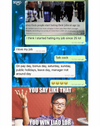 Do you LOVE YOUR JOB like this guy does? 😂😂: SGAG  urvey finds people start hating their jobs at age 35  der workers tend to be more unhappy in their jobs than their younger  leagues, according to a survey of more than 2,000 UK employees by huma  .FINANCE.YAHOO.COM  10:54 AM  I think I started hating my job since 25 lol  10:55 AM W  I love my job  10:55 AM  Talk cock  10:56 AM  On pay day, bonus day, saturday, sunday,  public holidays, leave day, manager not  around day  10:57 AM  10:58 AMW  Credits to Edwaard Tan  YOU SAY LIKÉ THAT  YOU WIN LAULOR Do you LOVE YOUR JOB like this guy does? 😂😂