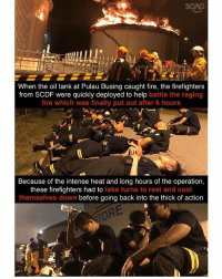 Thank you to the brave men from @myscdf!!!: SGAG  When the oil tank at Pulau Busing caught fire, the firefighters  from SCDF were quickly deployed to help battle the raging  fire which was finally put out after 6 hours  Because of the intense heat and long hours of the operation,  these firefighters had to take turns to rest and cool  themselves down before going back into the thick of action  ORE Thank you to the brave men from @myscdf!!!