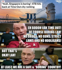 """Drugs, Guns, and Memes: SGAG  Yeah, Singapore is boring': STB hits  back at Time Out city ranking  EH BODOH LAH TIME OUT!  OF COURSE BORING LAH!  NO DRUGS, NO GUNS, STRICT  LAWS AND NO HOOLIGANS!  BUT THAT'S  OKAY LAH!  AT LEAST WE ARE A SAFE & """"BORING"""" COUNTRY! We got USS, Marina Bay Carnival, F1.... JustSaying"""