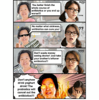 Doctor, Memes, and Money: SGAG  You better finish the  whole course of  antibiotics or you end up  worse!!!  k ma  No matter what sickness,  antibiotics can cure you!  2?9  Don't waste money  seeing doctor! Just take  your brother's leftover  antibiotics!!!  Don't anyhow  drink yoghurt  drink! The  probiotics will  cancel out the  antibiotics!!!  hetp la Just how true are these old wives' tales about antibiotics??? This truth <link in bio> might be a bitter pill to swallow!!!