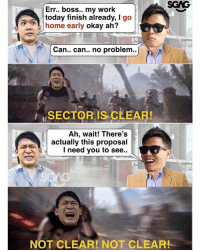 Memes, Work, and Home: SGNG-  Err.. boss.. my work  today finish already, I go  home early  okay ah?  Can.. can.. no problem..  SECTOR IS CLEAR!  Ah, wait! There's  actually this proposal  I need you to see..  NOT CLEAR! NOT CLEAR! Worst thing to hear when planning to end work..