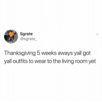 Memes, Thanksgiving, and Twitter: Sgrate  @sgrate  1  Thanksgiving 5 weeks aways yall got  yall outfits to wear to the living room yet like if you're ready for Thanksgiving 🍂🥧🦃 (@sgrate_ on Twitter)