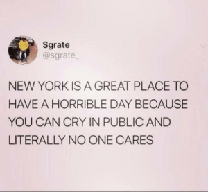 This is scarily accurate: Sgrate  @sgrate  NEW YORK IS A GREAT PLACE TO  HAVE A HORRIBLE DAY BECAUSE  YOU CAN CRY IN PUBLIC AND  LITERALLY NO ONE CARES This is scarily accurate