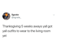 Thanksgiving, Living, and Got: Sgrate  @sgrate  Thanksgiving 5 weeks aways yall got  yall outfits to wear to the living room  yet I doooo