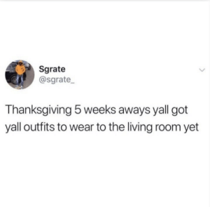 Yall: Sgrate  @sgrate  Thanksgiving 5 weeks aways yall got  yall outfits to wear to the living room yet Yall
